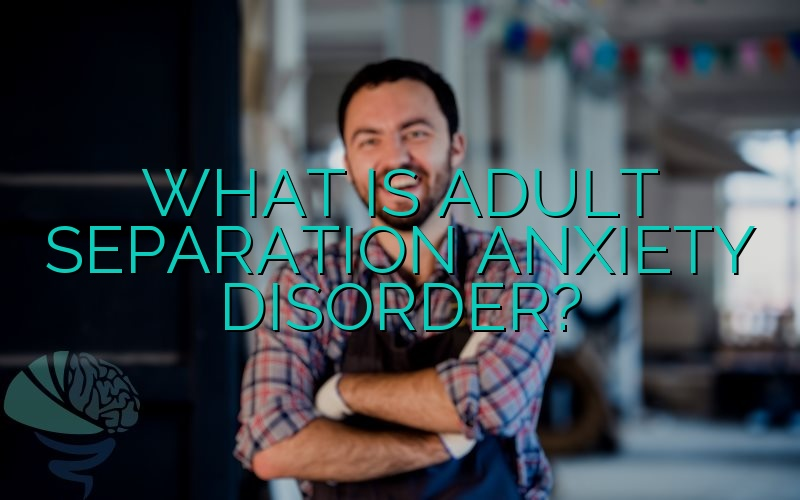 What Is Adult Separation Anxiety Disorder?